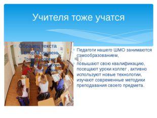 Учителя тоже учатся Педагоги нашего ШМО занимаются самообразованием, повышают