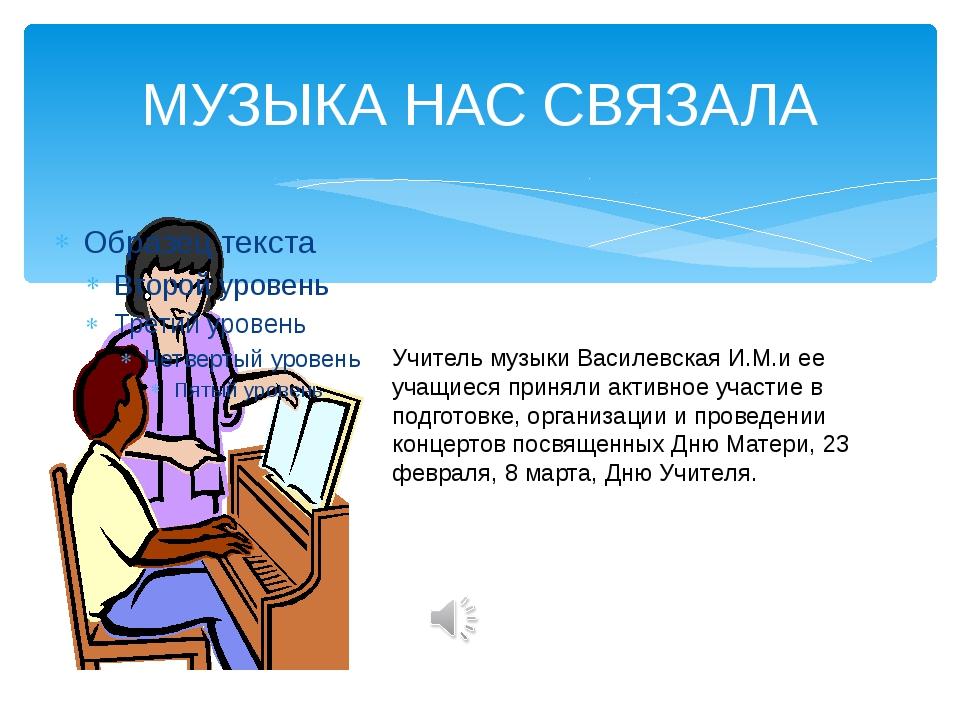 МУЗЫКА НАС СВЯЗАЛА Учитель музыки Василевская И.М.и ее учащиеся приняли актив...