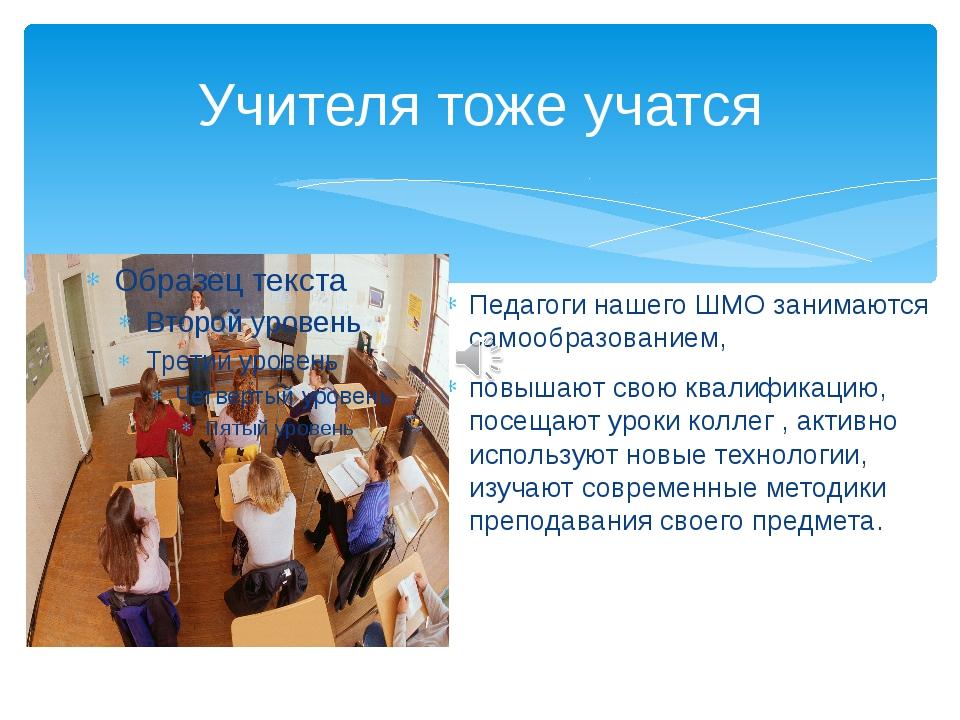 Учителя тоже учатся Педагоги нашего ШМО занимаются самообразованием, повышают...