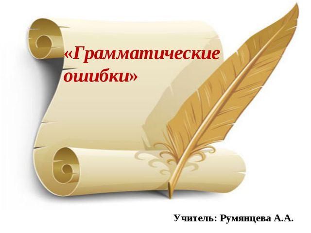 «Грамматические ошибки» Учитель: Румянцева А.А.