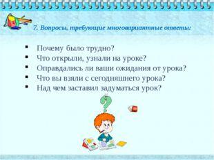 7. Вопросы, требующие многовариантные ответы: Почему было трудно? Что открыли