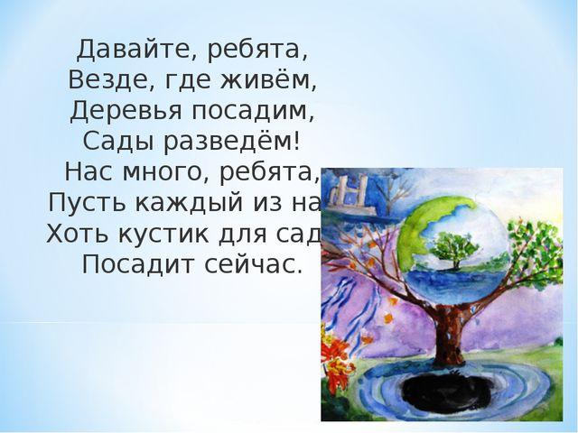 Давайте, ребята, Везде, где живём, Деревья посадим, Сады разведём! Нас много,...