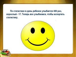 По статистике в день ребенок улыбается 400 раз, взрослый - 17. Теперь все улы