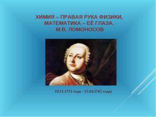 ХИМИЯ – ПРАВАЯ РУКА ФИЗИКИ, МАТЕМАТИКА – ЕЁ ГЛАЗА. М.В. ЛОМОНОСОВ 19.11.1711