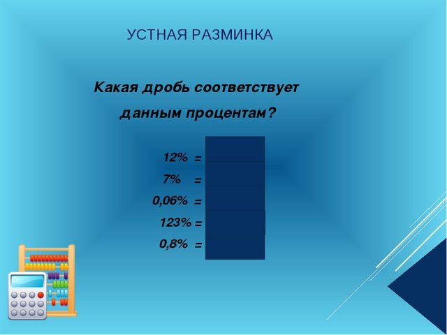 УСТНАЯ РАЗМИНКА Какая дробь соответствует данным процентам? 12% = 0,12 7% = 0...