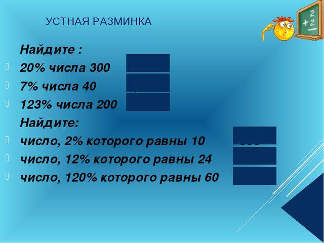 УСТНАЯ РАЗМИНКА Найдите : 20% числа 300 60 7% числа 40 2,8 123% числа...