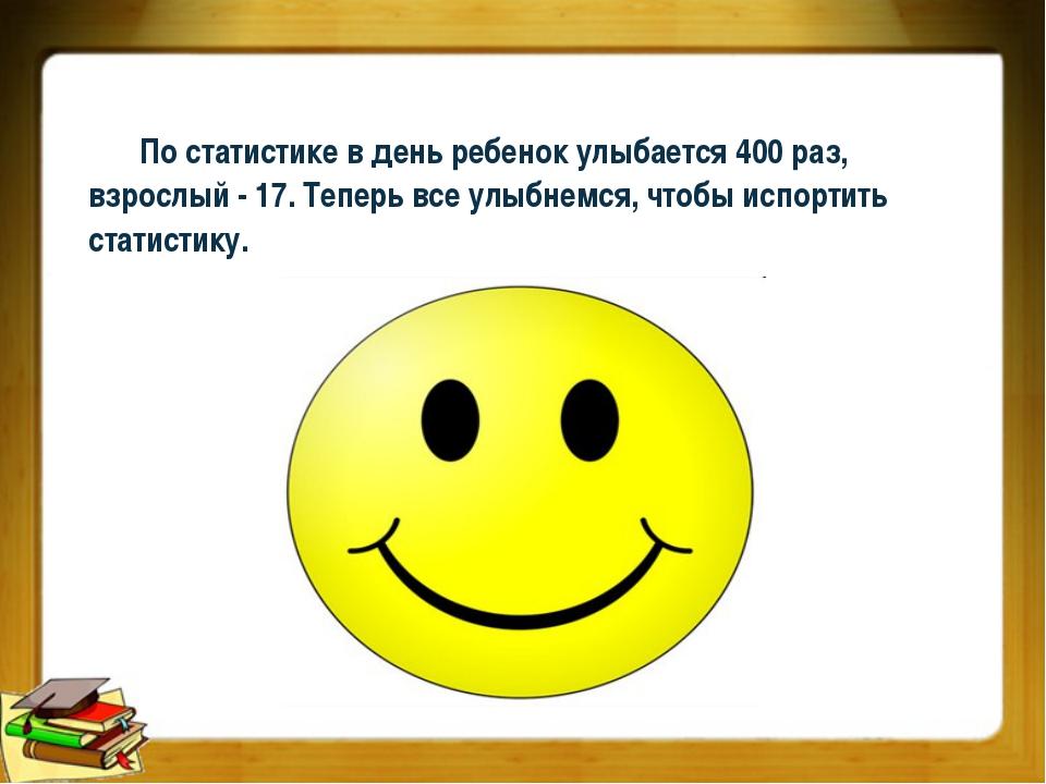 По статистике в день ребенок улыбается 400 раз, взрослый - 17. Теперь все улы...