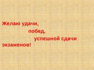 Желаю удачи, побед, успешной сдачи экзаменов!
