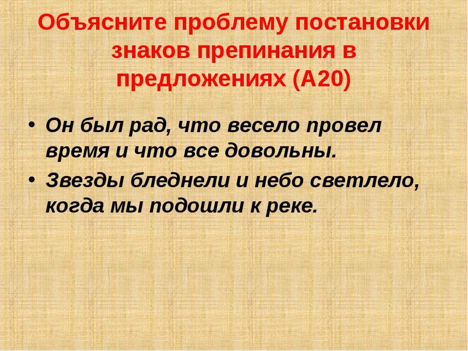 Объясните проблему постановки знаков препинания в предложениях (А20) Он был р...