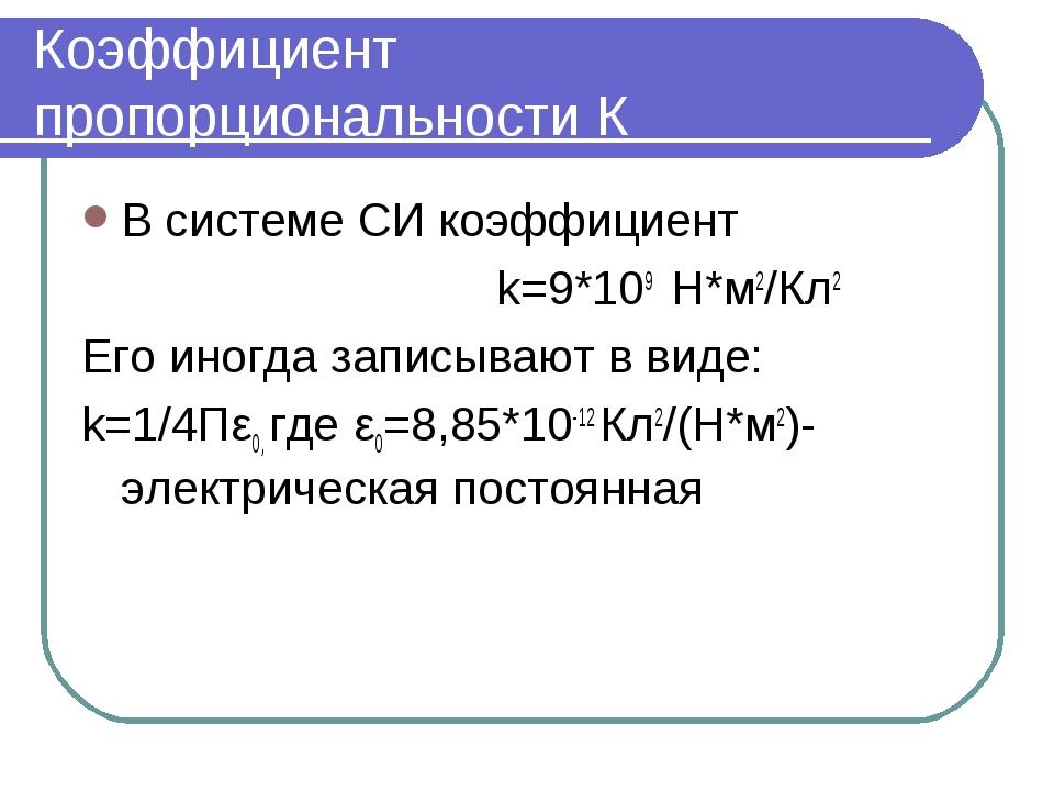 Коэффициент пропорциональности К В системе СИ коэффициент k=9*109 Н*м2/Кл2 Ег...