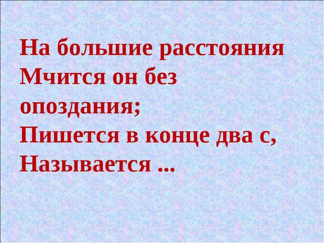На большие расстояния Мчится он без опоздания; Пишется в конце два с, Называе...
