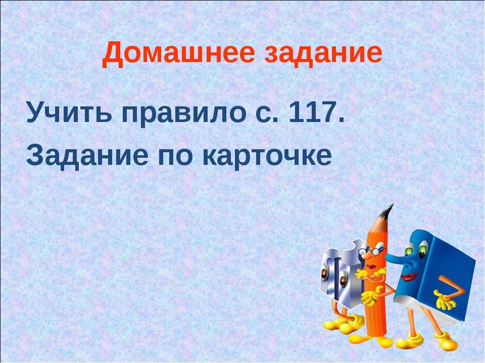 Домашнее задание Учить правило с. 117. Задание по карточке