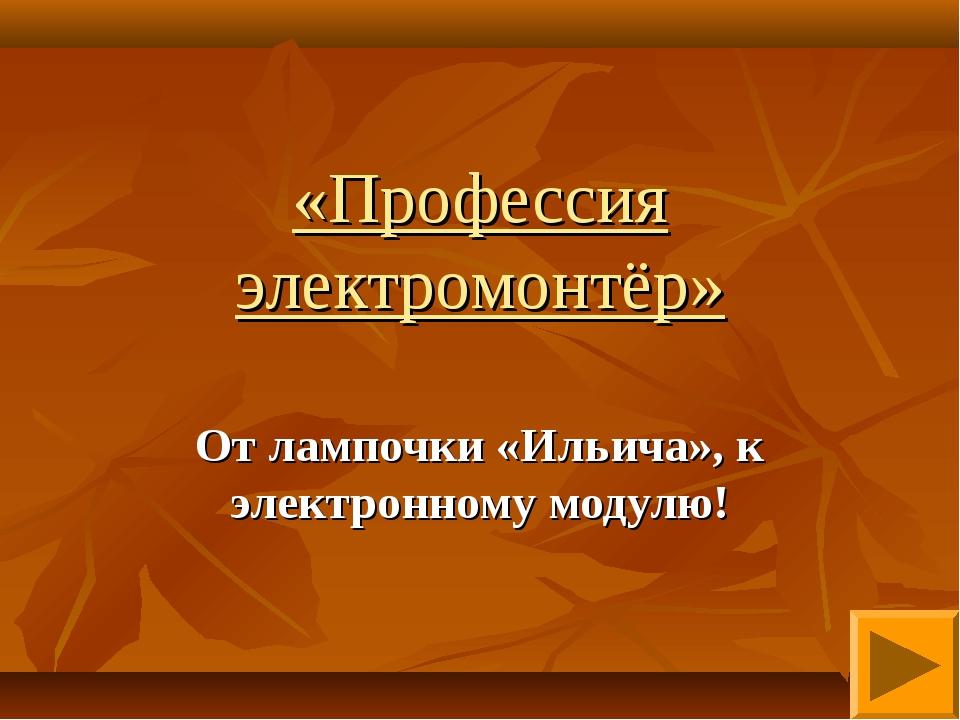 «Профессия электромонтёр» От лампочки «Ильича», к электронному модулю!