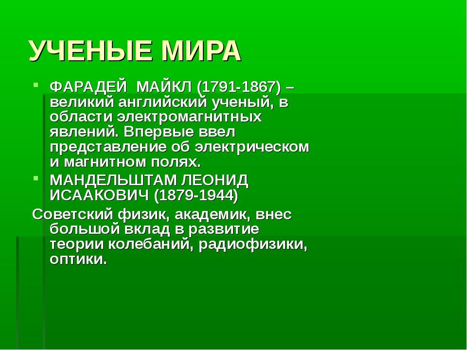 УЧЕНЫЕ МИРА ФАРАДЕЙ МАЙКЛ (1791-1867) – великий английский ученый, в области...