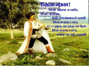 Башкирия! Моя земля и небо, Моя любовь, мой соловьиный край! Мне жаль того,