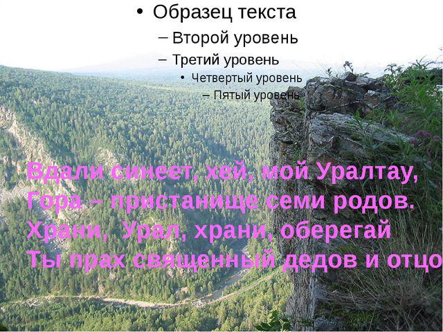 Вдали синеет, хей, мой Уралтау, Гора – пристанище семи родов. Храни, Урал, х...