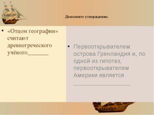 Дополните утверждение. «Отцом географии» считают древнегреческого учёного___