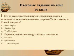 Итоговые задания по теме раздела 1. Кто из исследователей и путешественников