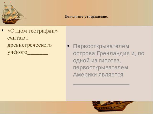 Дополните утверждение. «Отцом географии» считают древнегреческого учёного___...