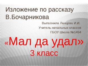 «Мал да удал» 3 класс Изложение по рассказу В.Бочарникова Выполнила Ланцева И