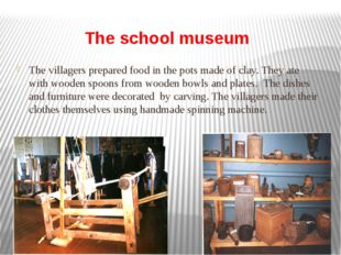 The school museum The villagers prepared food in the pots made of clay. They