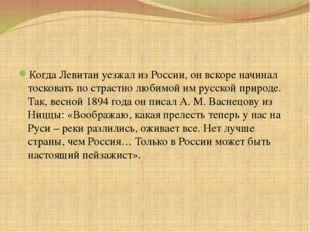 Когда Левитан уезжал из России, он вскоре начинал тосковать по страстно люби