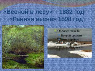 «Весной в лесу» 1882 год «Ранняя весна» 1898 год