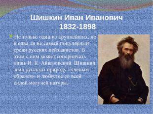 Шишкин Иван Иванович 1832-1898 Не только один из крупнейших, но и едва ли не