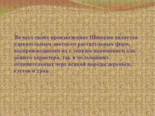 Во всех своих произведениях Шишкин является удивительным знатоком растительн
