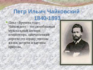 Петр Ильич Чайковский 1840-1893 Цикл «Времена года» Чайковского – это своеобр