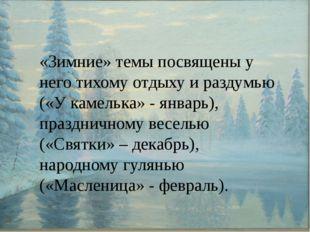 «Зимние» темы посвящены у него тихому отдыху и раздумью («У камелька» - янва