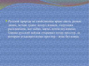 Русской природе не свойственны яркие цвета, резкие линии, четкие грани: возд