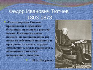 Федор Иванович Тютчев 1803-1873 «Стихотворения Тютчева принадлежат к немногим
