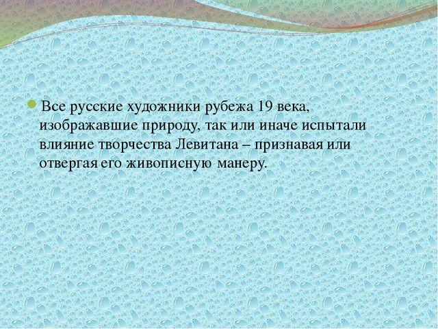 Все русские художники рубежа 19 века, изображавшие природу, так или иначе ис...