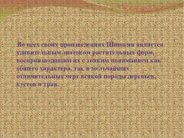 Во всех своих произведениях Шишкин является удивительным знатоком растительн...