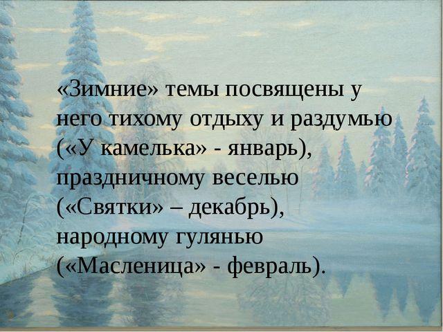«Зимние» темы посвящены у него тихому отдыху и раздумью («У камелька» - янва...