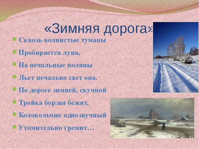 «Зимняя дорога» Сквозь волнистые туманы Пробирается луна, На печальные поляны...
