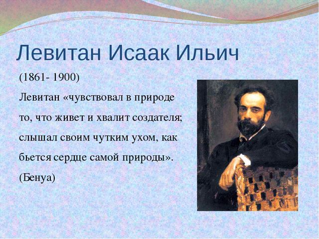 Левитан Исаак Ильич (1861- 1900) Левитан «чувствовал в природе то, что живет...