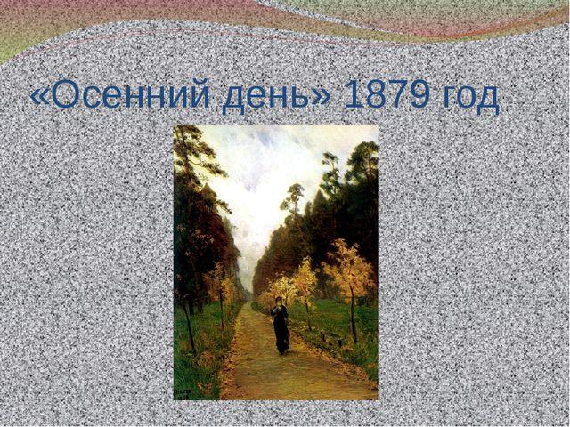 «Осенний день» 1879 год