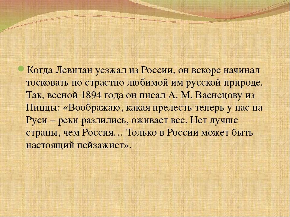 Когда Левитан уезжал из России, он вскоре начинал тосковать по страстно люби...