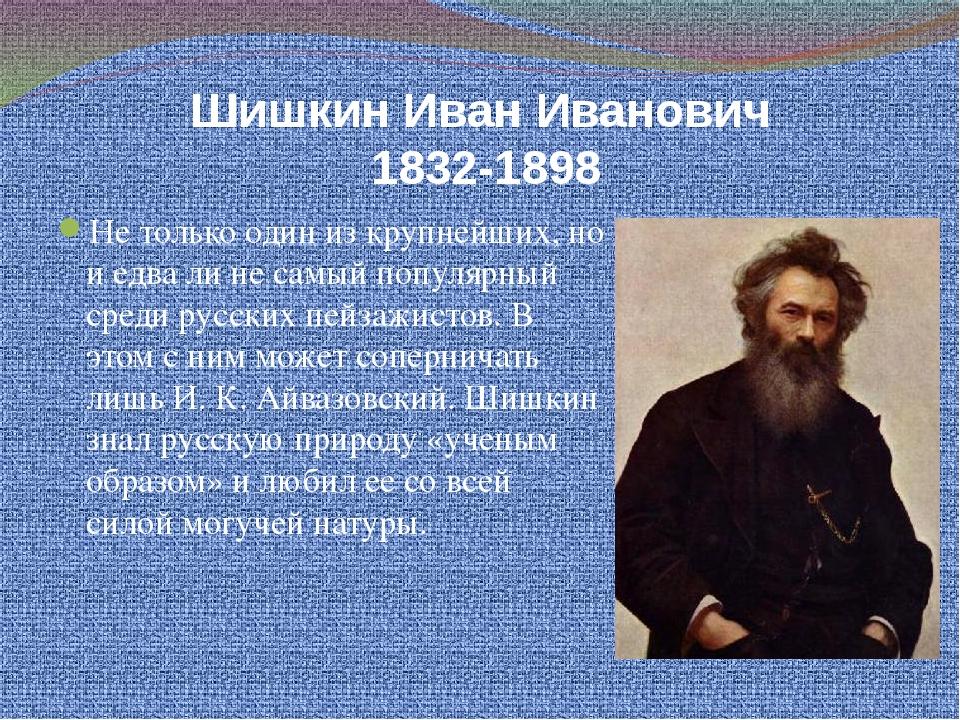 Шишкин Иван Иванович 1832-1898 Не только один из крупнейших, но и едва ли не...