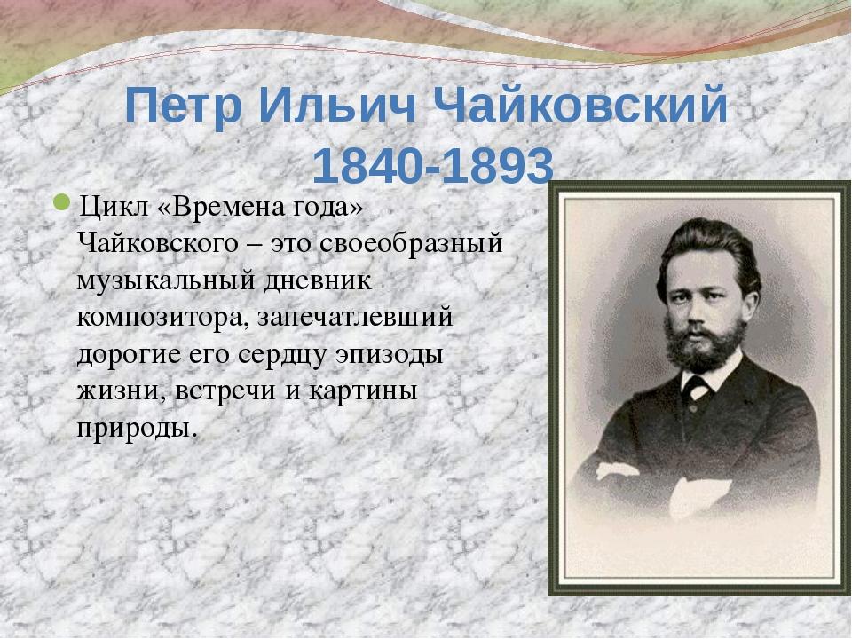 Петр Ильич Чайковский 1840-1893 Цикл «Времена года» Чайковского – это своеобр...