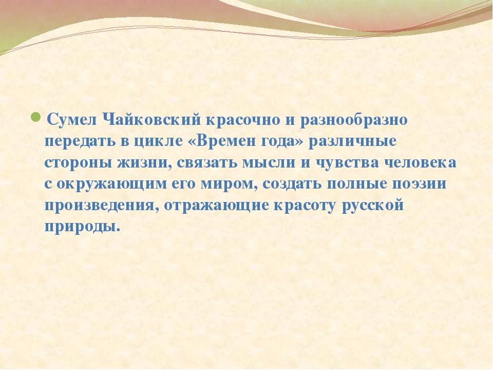 Сумел Чайковский красочно и разнообразно передать в цикле «Времен года» разл...