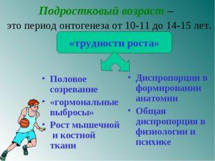 Подростковый возраст – это период онтогенеза от 10-11 до 14-15 лет. Половое с