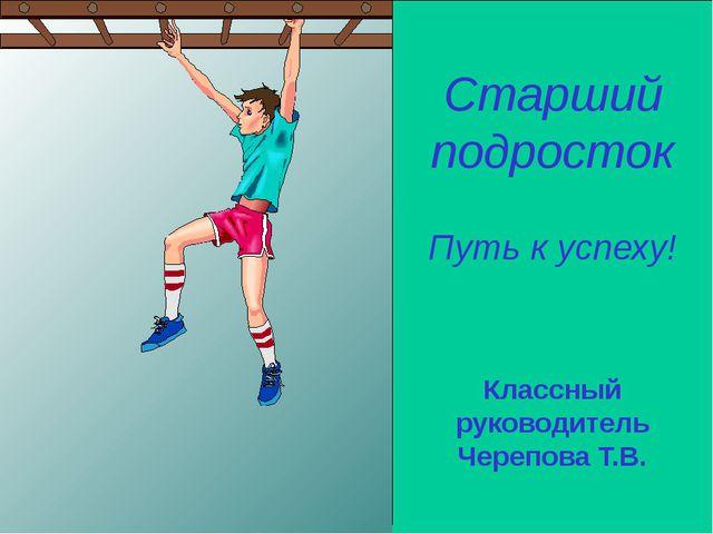 Старший подросток Путь к успеху! Классный руководитель Черепова Т.В.
