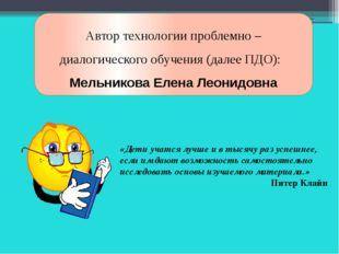 Автор технологии проблемно – диалогического обучения (далее ПДО): Мельникова