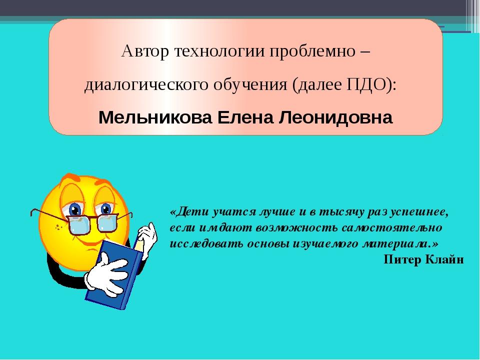 Автор технологии проблемно – диалогического обучения (далее ПДО): Мельникова...