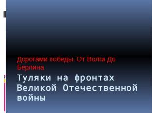 Туляки на фронтах Великой Отечественной войны Дорогами победы. От Волги До Бе