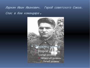 Ларкин Иван Иванович. Герой советского Союза. Спас в бою командира.