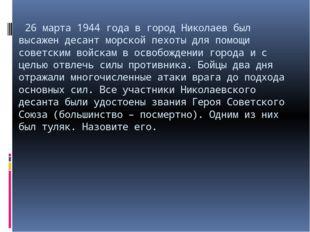 26 марта 1944 года в город Николаев был высажен десант морской пехоты для по
